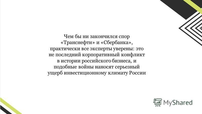 Чем бы ни закончился спор «Транснефти» и «Сбербанка», практически все эксперты уверены: это не последний корпоративный конфликт в истории российского бизнеса, и подобные войны наносят серьезный ущерб инвестиционному климату России