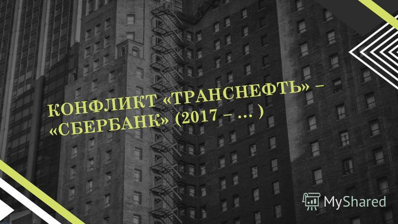 КОНФЛИКТ «ТРАНСНЕФТЬ» – «СБЕРБАНК» (2017 – … )