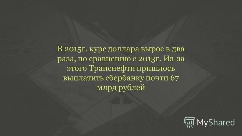 В 2015 г. курс доллара вырос в два раза, по сравнению с 2013 г. Из-за этого Транснефти пришлось выплатить сбербанку почти 67 млрд рублей
