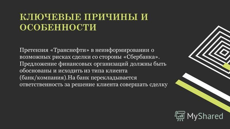 КЛЮЧЕВЫЕ ПРИЧИНЫ И ОСОБЕННОСТИ Претензия «Транснефти» в неинформировании о возможных рисках сделки со стороны «Сбербанка». Предложение финансовых организаций должны быть обоснованы и исходить из типа клиента (банк/компания).На банк перекладывается от