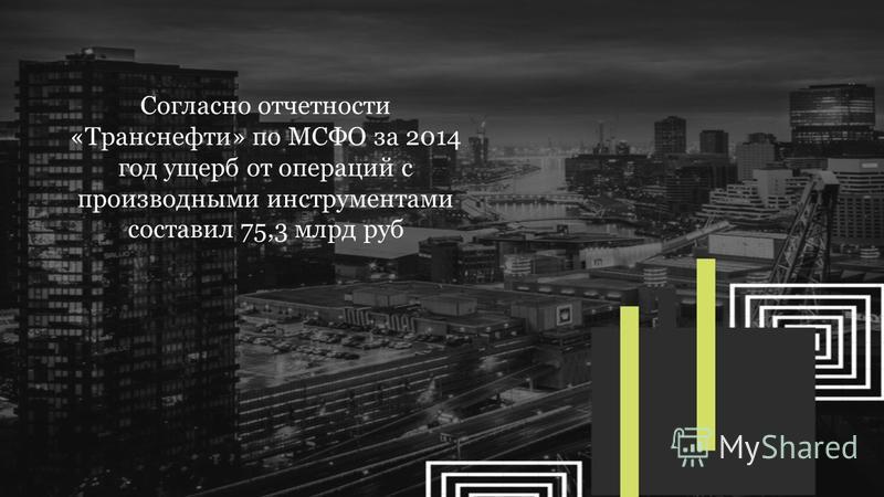Согласно отчетности «Транснефти» по МСФО за 2014 год ущерб от операций с производными инструментами составил 75,3 млрд руб