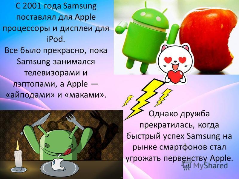 С 2001 года Samsung поставлял для Apple процессоры и дисплеи для iPod. Все было прекрасно, пока Samsung занимался телевизорами и лэптопами, а Apple «айподами» и «маками». Однако дружба прекратилась, когда быстрый успех Samsung на рынке смартфонов ста