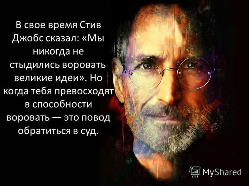 В свое время Стив Джобс сказал: «Мы никогда не стыдились воровать великие идеи». Но когда тебя превосходят в способности воровать это повод обратиться в суд.