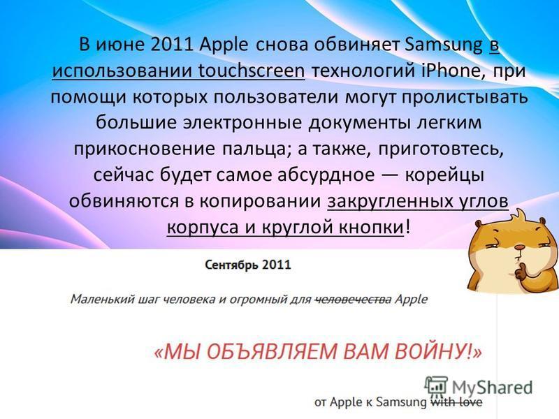 В июне 2011 Apple снова обвиняет Samsung в использовании touchscreen технологий iPhone, при помощи которых пользователи могут пролистывать большие электронные документы легким прикосновение пальца; а также, приготовьтесь, сейчас будет самое абсурдное