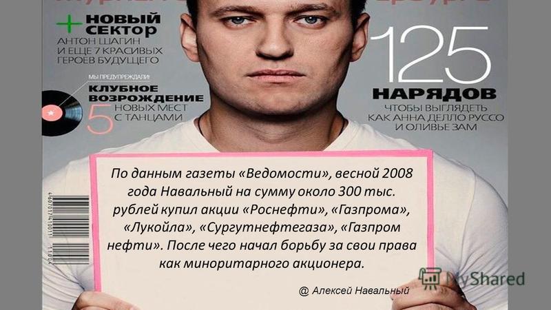 По данным газеты «Ведомости», весной 2008 года Навальный на сумму около 300 тыс. рублей купил акции «Роснефти», «Газпрома», «Лукойла», «Сургутнефтегаза», «Газпром нефти». После чего начал борьбу за свои права как миноритарного акционера. @ Алексей На