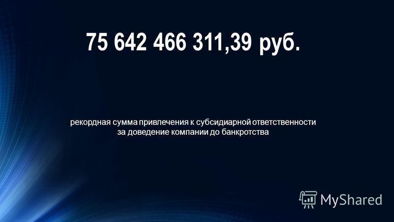 75 642 466 311,39 руб. рекордная сумма привлечения к субсидиарной ответственности за доведение компании до банкротства