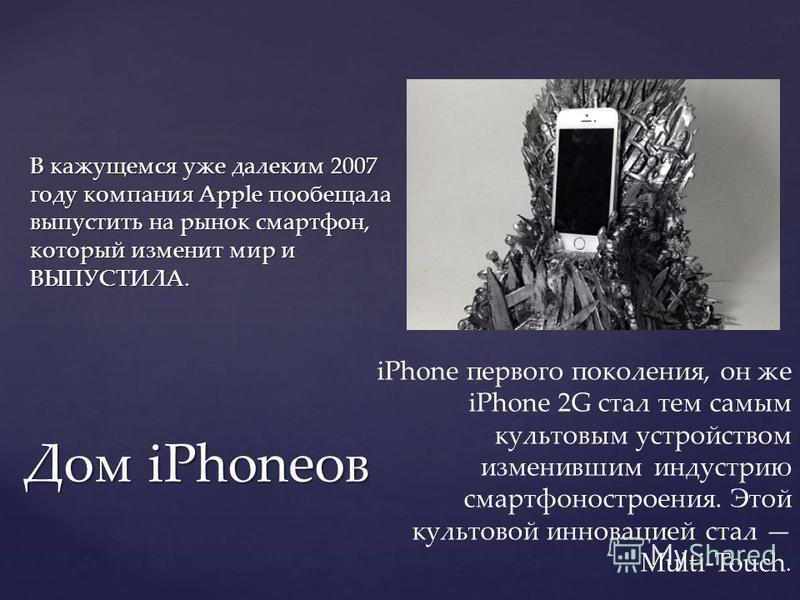 В кажущемся уже далеким 2007 году компания Apple пообещала выпустить на рынок смартфон, который изменит мир и ВЫПУСТИЛА. Дом iPhoneов iPhone первого поколения, он же iPhone 2G стал тем самым культовым устройством изменившим индустрию смартфоностроени
