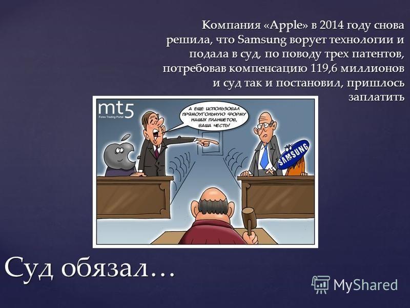 Компания «Apple» в 2014 году снова решила, что Samsung ворует технологии и подала в суд, по поводу трех патентов, потребовав компенсацию 119,6 миллионов и суд так и постановил, пришлось заплатить Суд обязал…