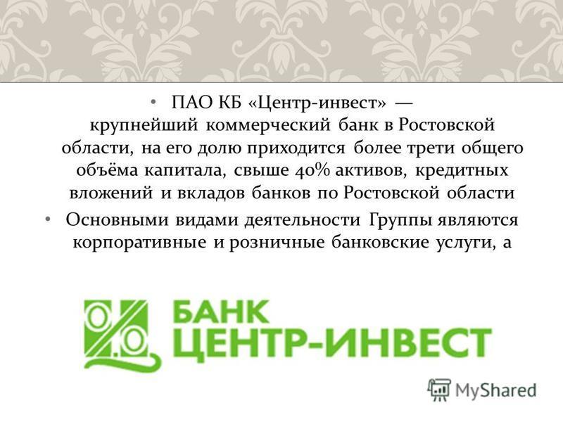 ПАО КБ « Центр - инвест » крупнейший коммерческий банк в Ростовской области, на его долю приходится более трети общего объёма капитала, свыше 40% активов, кредитных вложений и вкладов банков по Ростовской области Основными видами деятельности Группы