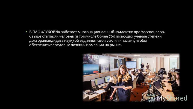В ПАО «ЛУКОЙЛ» работает многонациональный коллектив профессионалов. Свыше ста тысяч человек (в том числе более 700 имеющих ученые степени доктора/кандидата наук) объединяют свои усилия и талант, чтобы обеспечить передовые позиции Компании на рынке.