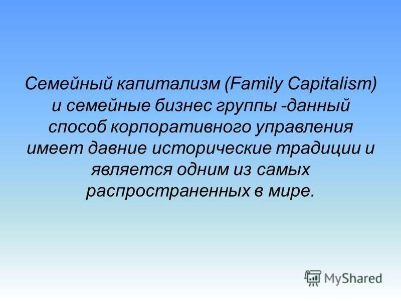 Семейный капитализм (Family Capitalism) и семейные бизнес группы -данный способ корпоративного управления имеет давние исторические традиции и является одним из самых распространенных в мире.