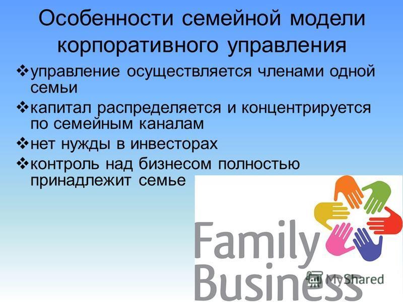 Особенности семейной модели корпоративного управления управление осуществляется членами одной семьи капитал распределяется и концентрируется по семейным каналам нет нужды в инвесторах контроль над бизнесом полностью принадлежит семье