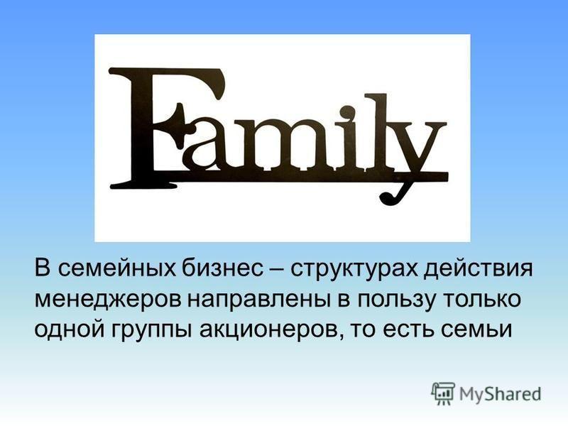 В семейных бизнес – структурах действия менеджеров направлены в пользу только одной группы акционеров, то есть семьи