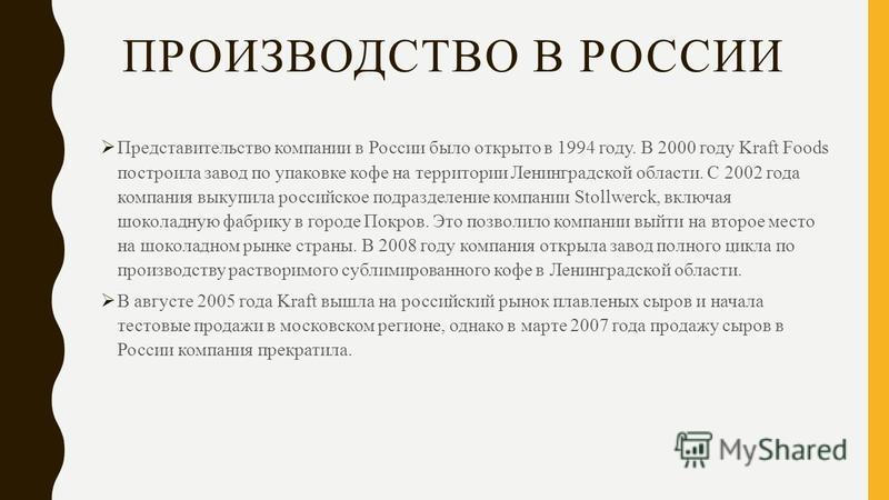ПРОИЗВОДСТВО В РОССИИ Представительство компании в России было открыто в 1994 году. В 2000 году Kraft Foods построила завод по упаковке кофе на территории Ленинградской области. С 2002 года компания выкупила российское подразделение компании Stollwer