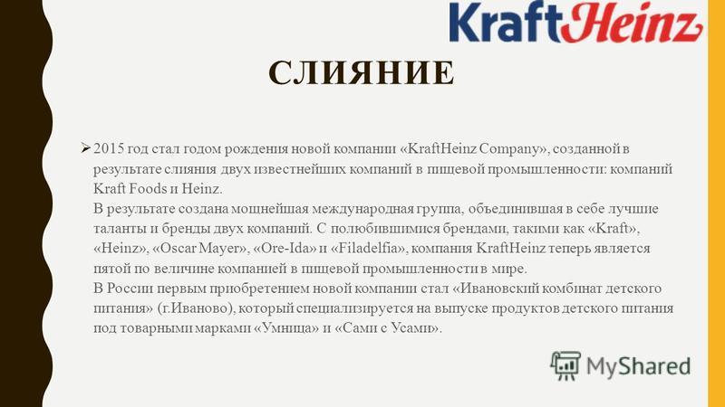 СЛИЯНИЕ 2015 год стал годом рождения новой компании «KraftHeinz Company», созданной в результате слияния двух известнейших компаний в пищевой промышленности: компаний Kraft Foods и Heinz. В результате создана мощнейшая международная группа, объединив