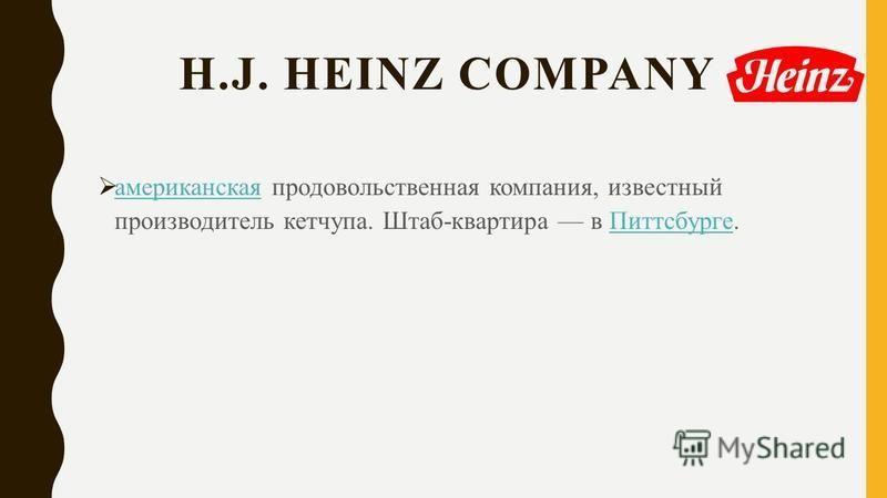 H.J. HEINZ COMPANY американская продовольственная компания, известный производитель кетчупа. Штаб-квартира в Питтсбурге. американская Питтсбурге