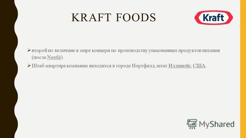 KRAFT FOODS второй по величине в мире концерн по производству упакованных продуктов питания (после Nestlé). Штаб-квартира компании находится в городе Нортфилд, штат Иллинойс, США.