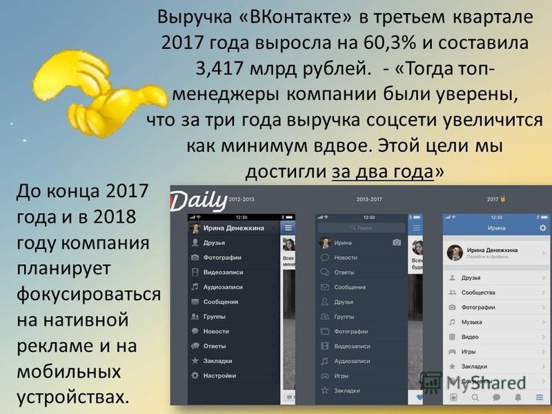 Выручка «ВКонтакте» в третьем квартале 2017 года выросла на 60,3% и составила 3,417 млрд рублей. - «Тогда топ- менеджеры компании были уверены, что за три года выручка соцсети увеличится как минимум вдвое. Этой цели мы достигли за два года» До конца