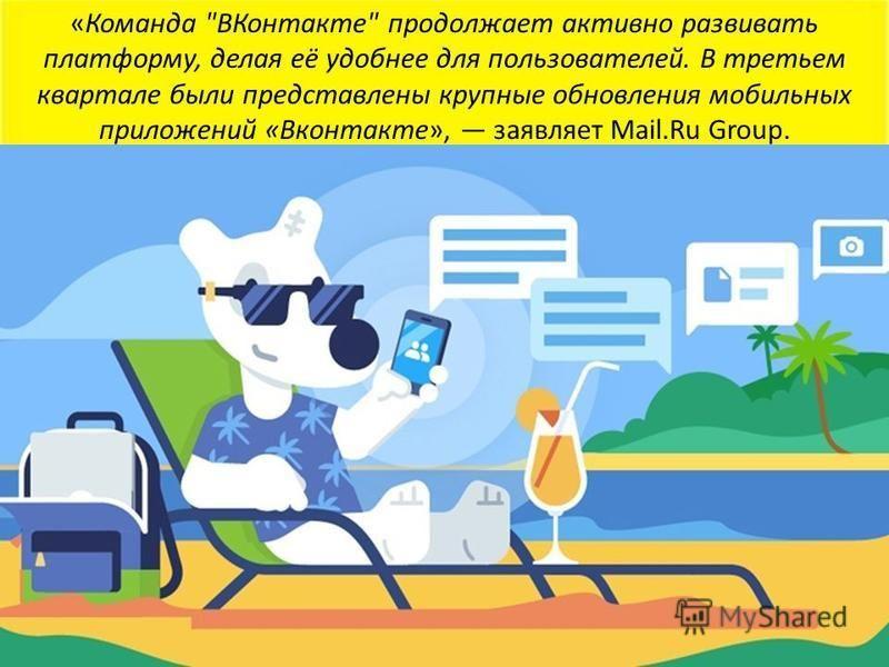 «Команда ВКонтакте продолжает активно развивать платформу, делая её удобнее для пользователей. В третьем квартале были представлены крупные обновления мобильных приложений «Вконтакте», заявляет Mail.Ru Group.