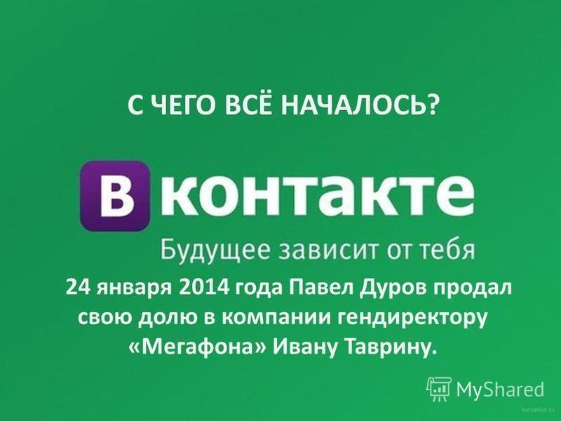 24 января 2014 года Павел Дуров продал свою долю в компании гендиректору «Мегафона» Ивану Таврину. С ЧЕГО ВСЁ НАЧАЛОСЬ?