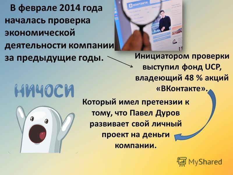 В феврале 2014 года началась проверка экономической деятельности компании за предыдущие годы. Инициатором проверки выступил фонд UCP, владеющий 48 % акций «ВКонтакте». Который имел претензии к тому, что Павел Дуров развивает свой личный проект на ден