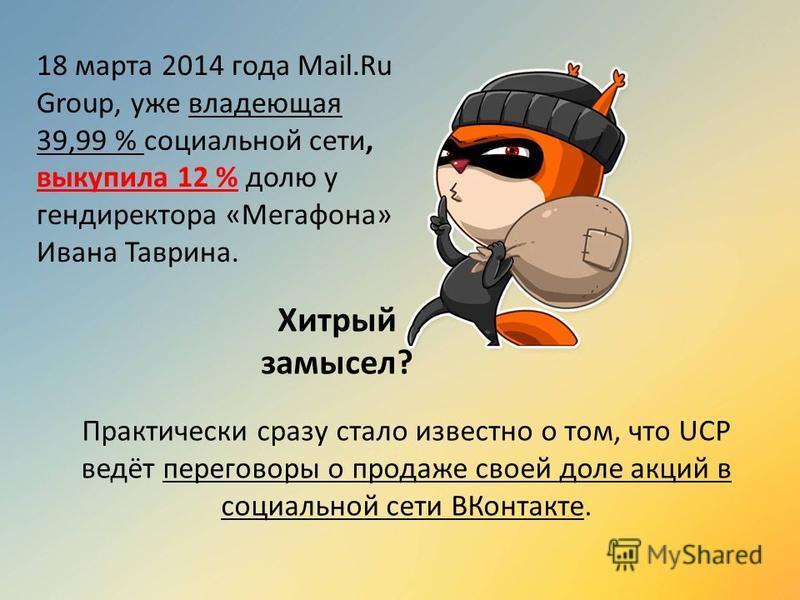 18 марта 2014 года Mail.Ru Group, уже владеющая 39,99 % социальной сети, выкупила 12 % долю у гендиректора «Мегафона» Ивана Таврина. Практически сразу стало известно о том, что UCP ведёт переговоры о продаже своей доле акций в социальной сети ВКонтак