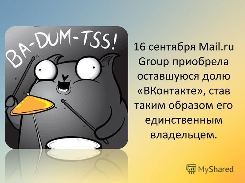 16 сентября Mail.ru Group приобрела оставшуюся долю «ВКонтакте», став таким образом его единственным владельцем.