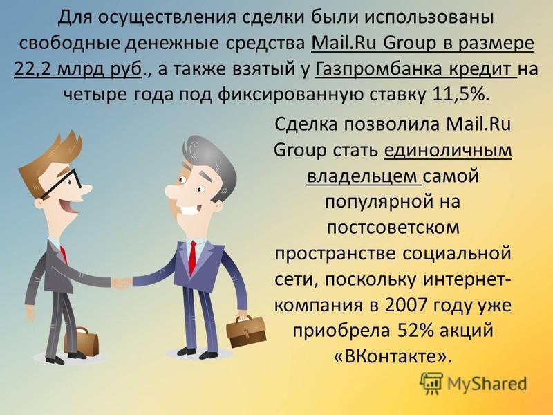 Для осуществления сделки были использованы свободные денежные средства Mail.Ru Group в размере 22,2 млрд руб., а также взятый у Газпромбанка кредит на четыре года под фиксированную ставку 11,5%. Сделка позволила Mail.Ru Group стать единоличным владел