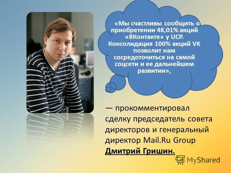 «Мы счастливы сообщить о приобретении 48,01% акций «ВКонтакте» у UCP. Консолидация 100% акций VK позволит нам сосредоточиться на самой соцсети и ее дальнейшем развитии», прокомментировал сделку председатель совета директоров и генеральный директор Ma