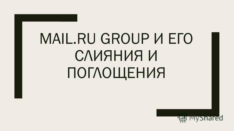 MAIL.RU GROUP И ЕГО СЛИЯНИЯ И ПОГЛОЩЕНИЯ