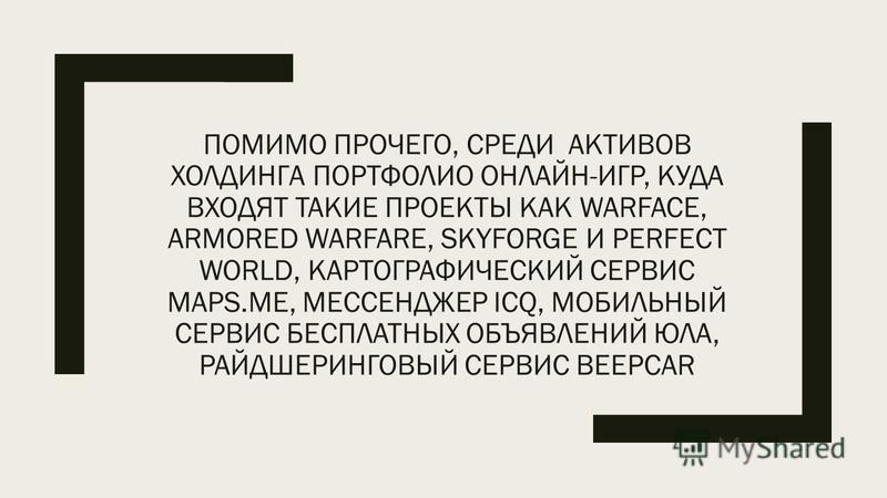 ПОМИМО ПРОЧЕГО, СРЕДИ АКТИВОВ ХОЛДИНГА ПОРТФОЛИО ОНЛАЙН-ИГР, КУДА ВХОДЯТ ТАКИЕ ПРОЕКТЫ КАК WARFACE, ARMORED WARFARE, SKYFORGE И PERFECT WORLD, КАРТОГРАФИЧЕСКИЙ СЕРВИС MAPS.ME, МЕССЕНДЖЕР ICQ, МОБИЛЬНЫЙ СЕРВИС БЕСПЛАТНЫХ ОБЪЯВЛЕНИЙ ЮЛА, РАЙДШЕРИНГОВЫЙ