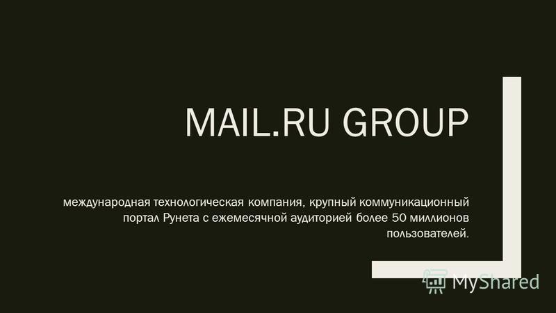MAIL.RU GROUP международная технологическая компания, крупный коммуникационный портал Рунета с ежемесячной аудиторией более 50 миллионов пользователей.