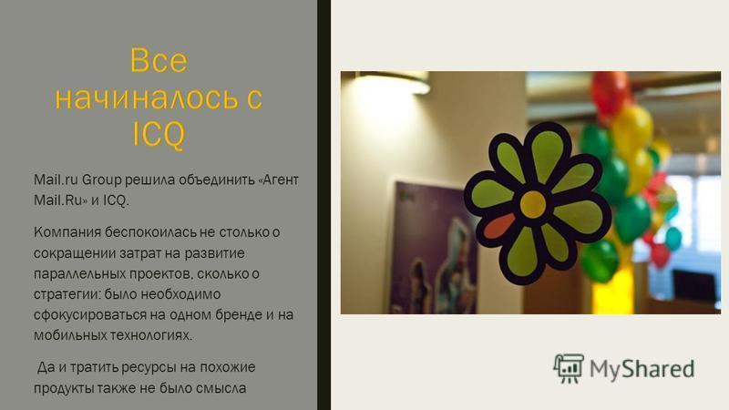 Mail.ru Group решила объединить «Агент Mail.Ru» и ICQ. Компания беспокоилась не столько о сокращении затрат на развитие параллельных проектов, сколько о стратегии: было необходимо сфокусироваться на одном бренде и на мобильных технологиях. Да и трати