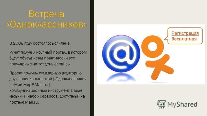 В 2008 году состоялось слияние. Рунет получил крупный портал, в котором будут объединены практически все популярные на тот день сервисы. Проект получил суммарную аудиторию двух социальных сетей («Одноклассники» и «Мой Мир@Mail.ru»), коммуникационный