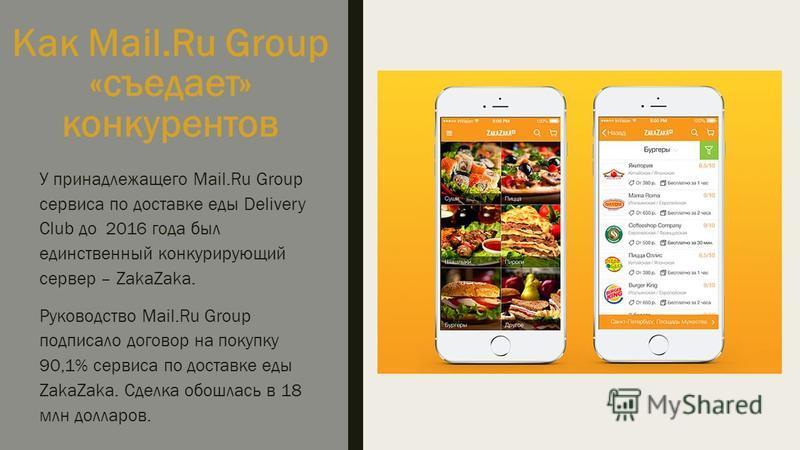 Как Mail.Ru Group «съедает» конкурентов У принадлежащего Mail.Ru Group сервиса по доставке еды Delivery Club до 2016 года был единственный конкурирующий сервер – ZakaZaka. Руководство Mail.Ru Group подписало договор на покупку 90,1% сервиса по достав