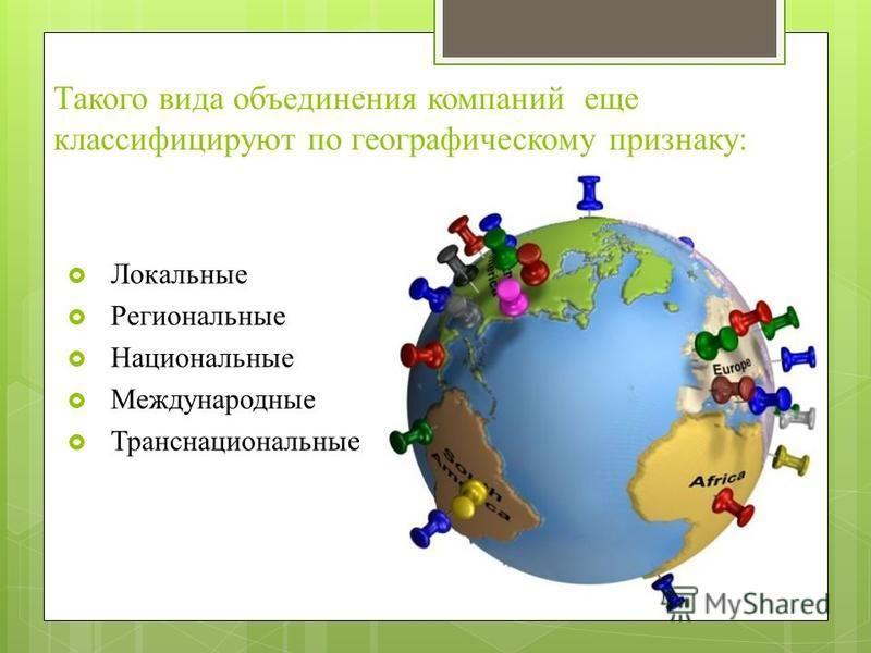 Такого вида объединения компаний еще классифицируют по географическому признаку: Локальные Региональные Национальные Международные Транснациональные