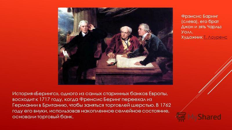 История «Берингс», одного из самых старинных банков Европы, восходит к 1717 году, когда Френсис Беринг переехал из Германии в Британию, чтобы заняться торговлей шерстью. В 1762 году его внуки, использовав накопленное семейное состояние, основали торг