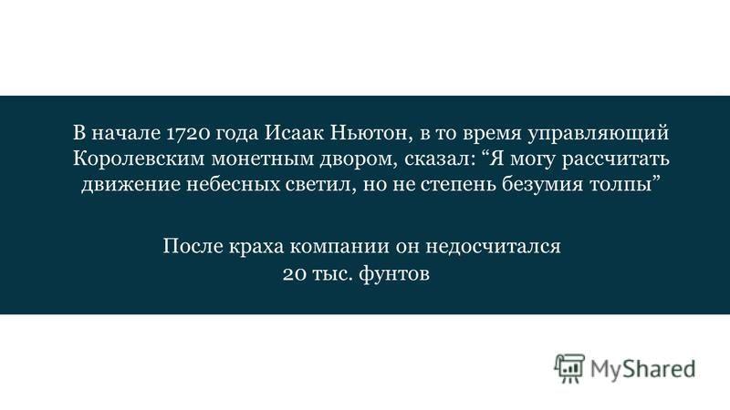 В начале 1720 года Исаак Ньютон, в то время управляющий Королевским монетным двором, сказал: Я могу рассчитать движение небесных светил, но не степень безумия толпы После краха компании он недосчитался 20 тыс. фунтов