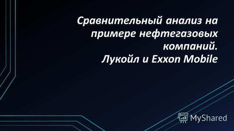 Сравнительный анализ на примере нефтегазовых компаний. Лукойл и Exxon Mobile