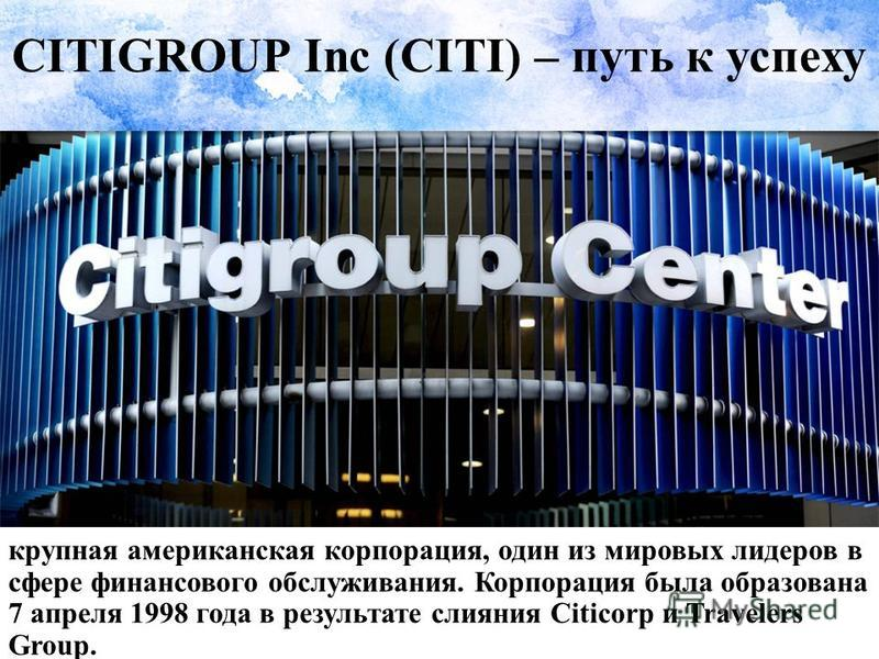 CITIGROUP Inc (CITI) – путь к успеху крупная американская корпорация, один из мировых лидеров в сфере финансового обслуживания. Корпорация была образована 7 апреля 1998 года в результате слияния Citicorp и Travelers Group.