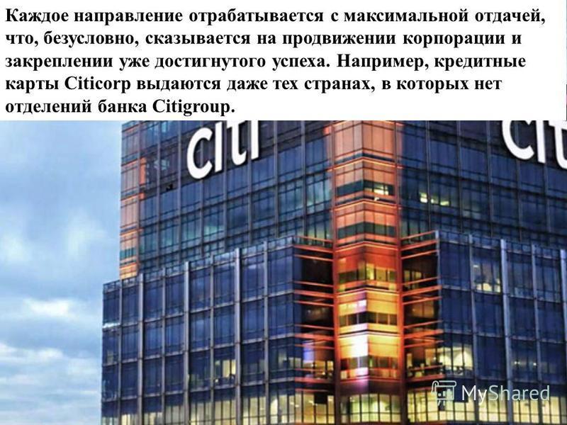 Каждое направление отрабатывается с максимальной отдачей, что, безусловно, сказывается на продвижении корпорации и закреплении уже достигнутого успеха. Например, кредитные карты Citicorp выдаются даже тех странах, в которых нет отделений банка Citigr