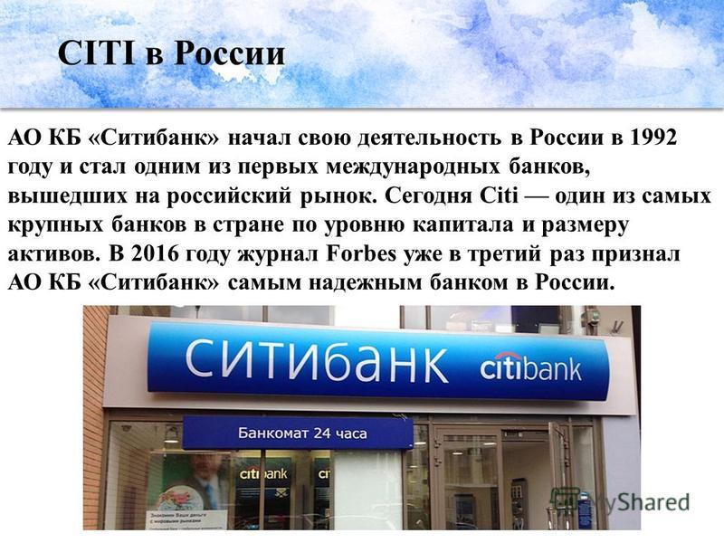 CITI в России АО КБ «Ситибанк» начал свою деятельность в России в 1992 году и стал одним из первых международных банков, вышедших на российский рынок. Сегодня Citi один из самых крупных банков в стране по уровню капитала и размеру активов. В 2016 год