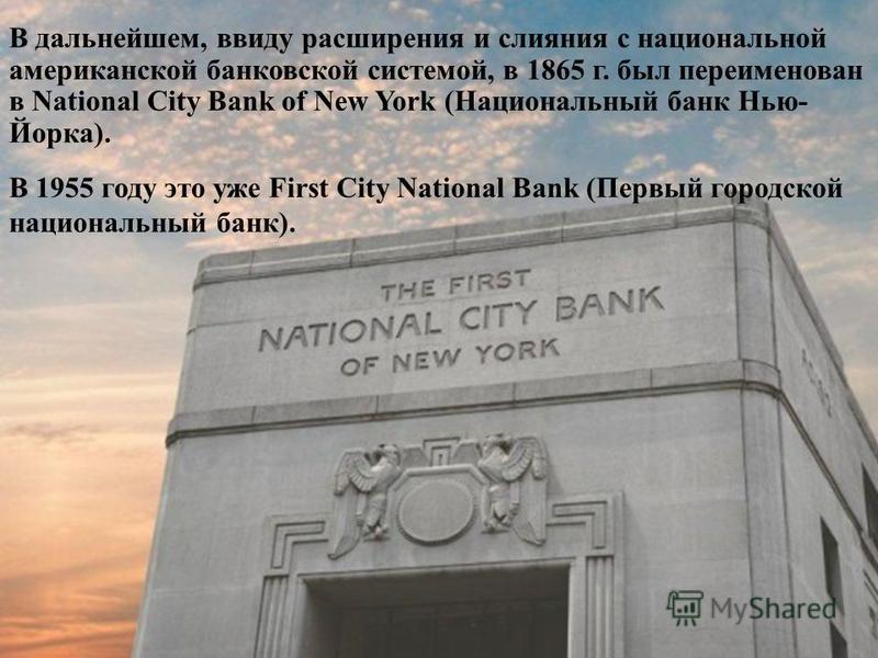 В дальнейшем, ввиду расширения и слияния с национальной американской банковской системой, в 1865 г. был переименован в National City Bank of New York (Национальный банк Нью- Йорка). В 1955 году это уже First City National Bank (Первый городской нацио