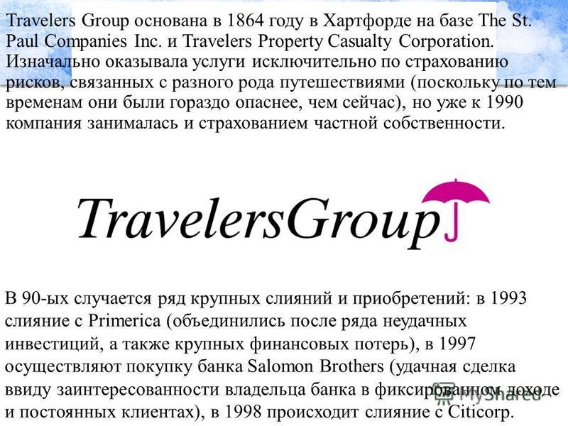 Travelers Group основана в 1864 году в Хартфорде на базе The St. Paul Companies Inc. и Travelers Property Casualty Corporation. Изначально оказывала услуги исключительно по страхованию рисков, связанных с разного рода путешествиями (поскольку по тем