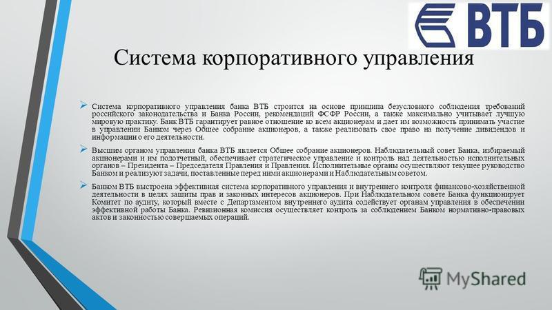 Система корпоративного управления Система корпоративного управления банка ВТБ строится на основе принципа безусловного соблюдения требований российского законодательства и Банка России, рекомендаций ФСФР России, а также максимально учитывает лучшую м