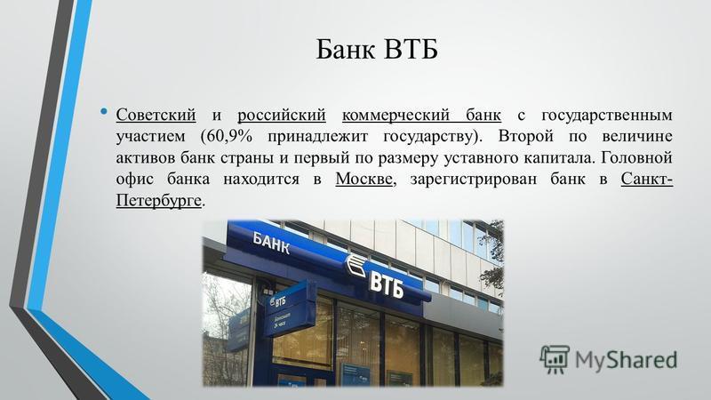 Банк ВТБ Советский и российский коммерческий банк c государственным участием (60,9% принадлежит государству). Второй по величине активов банк страны и первый по размеру уставного капитала. Головной офис банка находится в Москве, зарегистрирован банк