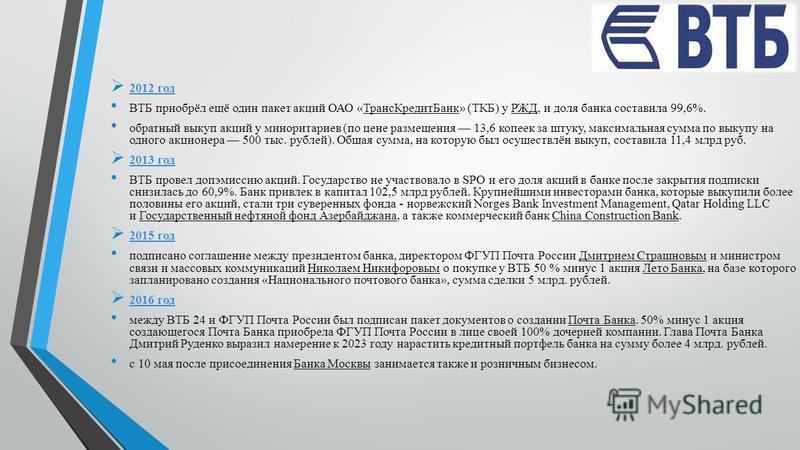 2012 год ВТБ приобрёл ещё один пакет акций ОАО «Транс КредитБанк» (ТКБ) у РЖД, и доля банка составила 99,6%. обратный выкуп акций у миноритариев (по цене размещения 13,6 копеек за штуку, максимальная сумма по выкупу на одного акционера 500 тыс. рубле