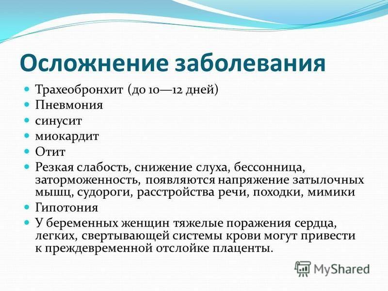 Осложнение заболевания Трахеобронхит (до 1012 дней) Пневмония синусит миокардит Отит Резкая слабость, снижение слуха, бессонница, заторможенность, появляются напряжение затылочных мышц, судороги, расстройства речи, походки, мимики Гипотония У беремен