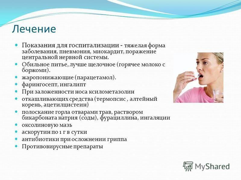 Лечение Показания для госпитализации - тяжелая форма заболевания, пневмония, миокардит, поражение центральной нервной системы. Обильное питье, лучше щелочное (горячее молоко с боржоми). жаропонижающие (парацетамол). фарингосепт, ингалипт При заложенн