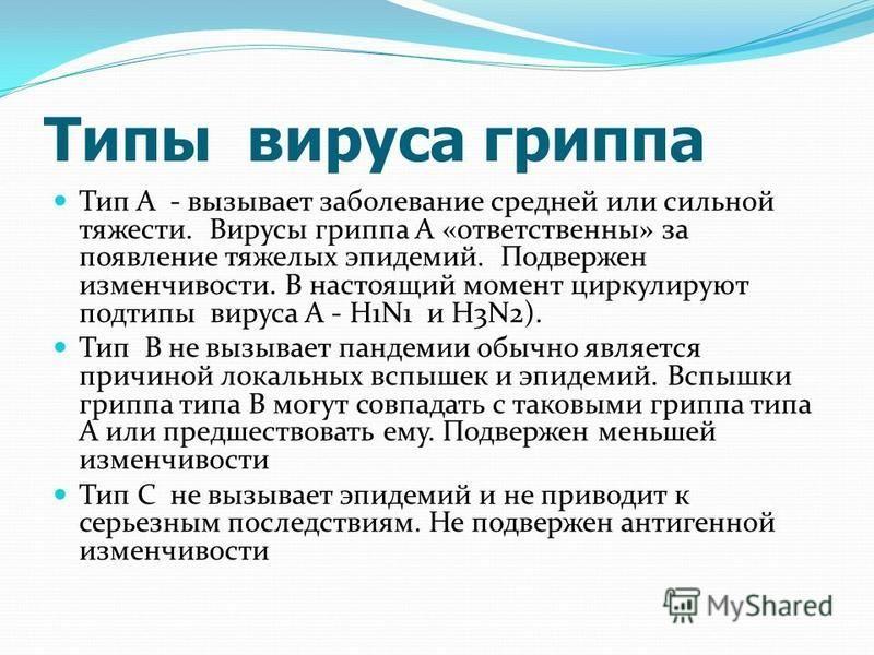 Типы вируса гриппа Тип А - вызывает заболевание средней или сильной тяжести. Вирусы гриппа А «ответственны» за появление тяжелых эпидемий. Подвержен изменчивости. В настоящий момент циркулируют подтипы вируса А - H1N1 и H3N2). Тип В не вызывает панде